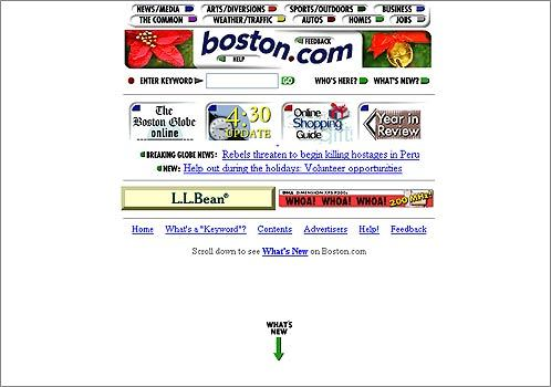 1996 Well, you have to start with baby steps. In 1996, Boston.com's homepage was designed to fit the small, low-resolution monitors most people were using. As shown here, there were few images and little news. But it was one of the first websites to produce photo galleries and a logo that changed on special occasions. Both are now fixtures on many other sites, including Google.