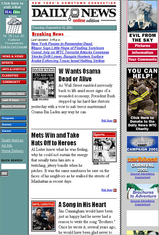 "New York Daily News As New York staggered back to its feet on Sept. 18 -- a week after the attacks -- the New York Daily News website led with President Bush's vow to get Osama bin Laden, dead or alive. A week earlier, Ethan Sacks of the Daily News was working the night of Sept. 11. He was scheduled to work earlier in the day, but, like many New Yorkers with loved ones in lower Manhattan, was waiting to hear from his wife, who worked in the south tower. She thankfully never made into the building. 'I was in charge that night on a three-person news shift on the website,' he said. 'We decided to do two ""editions"" online – one going live at 10 p.m. and one at 4 a.m., so that we could concentrate on really packaging the site well. After hours of feeling unable to help, it felt good at least to get the story out there, to feel like I was doing something, anything constructive on the darkest day in my hometown's history.' Read Sacks's full account ."