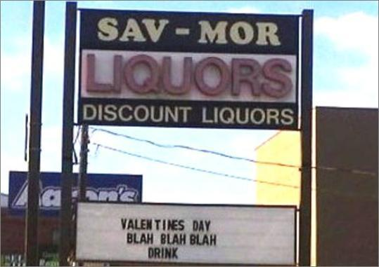 For just a few words apiece, the signs at the Sav-Mor liquor store in Somerville seem to have a lot to say. 'Valentine's day,' read one installed in time for the most romantic -- or depressing -- day of the year. The sage wisdom? 'Blah blah blah drink.' Check out our collection of snarky liquor signs from the Sav-Mor.