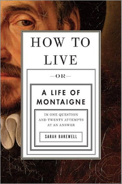 'How to Live: Or a Life of Montaigne in One Question and Twenty Attempts at an Answer' by Sarah Bakewell