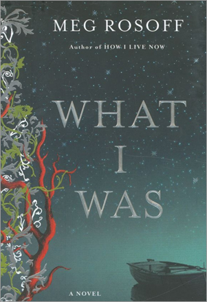 'What I Was' by Meg Rosoff. A novel for adults by the Boston-born and London-based author of 'How I Live Now,' which was a young adult bestseller in Britain. Speaking in the middle of the 21st century, a centenarian remembers a year in a grim boarding school, and a love for a wild boy who turns out to be not at all what he thought.