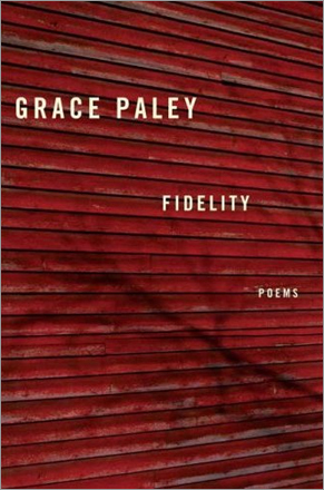 'Fidelity,' by Grace Paley. Verses in the unmistakable, now-stilled voice of the great short-story writer. Finished just before Paley's death in 2004, several of the poems imagine long-lost loved ones back into life.