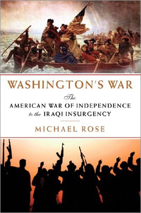 'Washington's War: The American War of Independence to the Iraqi Insurgency,' by Michael Rose. General Sir Michael Rose, veteran of the Falklands War and commander of NATO forces in Bosnia, connects our first and most recent wars by the common thread of great powers (Britain in 1776-81; the United States today) trying to get a grip on a complex and baffling foreign adventure. Whether he's right or wrong, Rose is erudite and writes beautifully, and his book is a fascinating and unsettling exercise.