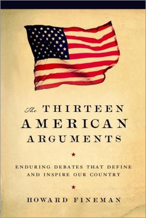 'The Thirteen American Arguments: Enduring Debates That Define and Inspire Our Country,' by Howard Fineman. 'Who is a Person?', 'What Is an American?', 'The Role of Faith,' and 'The Limits of Individualism' are some of the points of contention explored by journalist Fineman. A book for liberals and conservatives both. Fineman doesn't try to tell us the 'correct' answers.