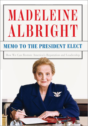 'Memo to the President-Elect: How We Can Restore America's Reputation and Leadership,' by Madeleine Albright. Despite the ringing title, this is no call to the barricades. In a quiet, reasonable, and witty way, the former secretary of state explores the foreign-policy decisions that the next president, whomever he is, must face after the balloons and balls are ended.