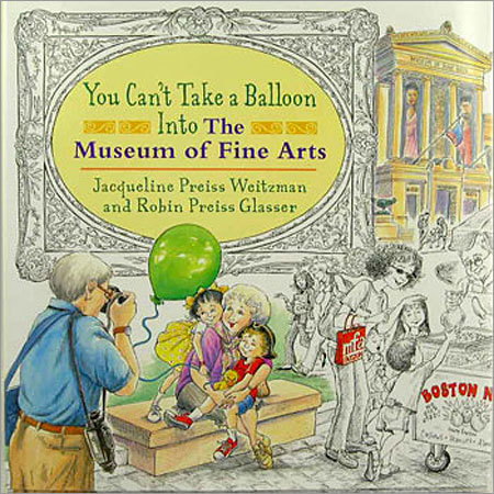 You Can't Take a Balloon Into The Museum of Fine Arts Price: $18.99 This 36-page hardcover children's book by Jacqueline Preiss Weitzman and Robin Preiss Glasser follows the flight of a balloon through the streets of Boston, a path that is mirrored by the pieces of art a little girl is observing at the museum.