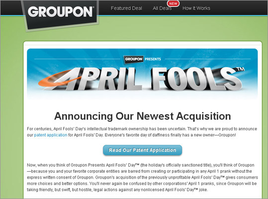 April Fools' Day gets trademarked Groupon, 2011 The group-buying site went all-out for its prank, launching a whole website announcing its latest acquisition - the intellectual trademark to April Fools' Day itself. The website claims it will crack down on patent offenders - i.e. others who try to do April Fools' pranks - and includes many features, including a fake patent application (pdf) , a quiz to take to see if you are an April Fool, a 'prank shop,' and a list of planned pranks for the next 20 years, including entries such as '2014: Fake deal—time-machine ride back 6,000 years to witness creation of Earth.'
