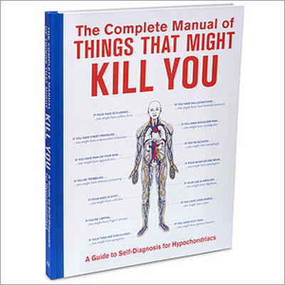The Complete Manual of Things that Might Kill You Price: $ 17.99 This humorous book profiles more than 300 diseases and their symptoms to help you determine if you have a cold or the plague. Not recommended for hypochondriacs.