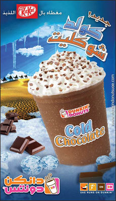 United Arab Emirates - Cold Chocolate Dunkin' Donuts has a frozen chocolate-flavored beverage called Cold Chocolate in the United Arab Emirates. The drink is topped with whipped cream and Kit Kat candy bar pieces. Want a Cold Chocolate?
